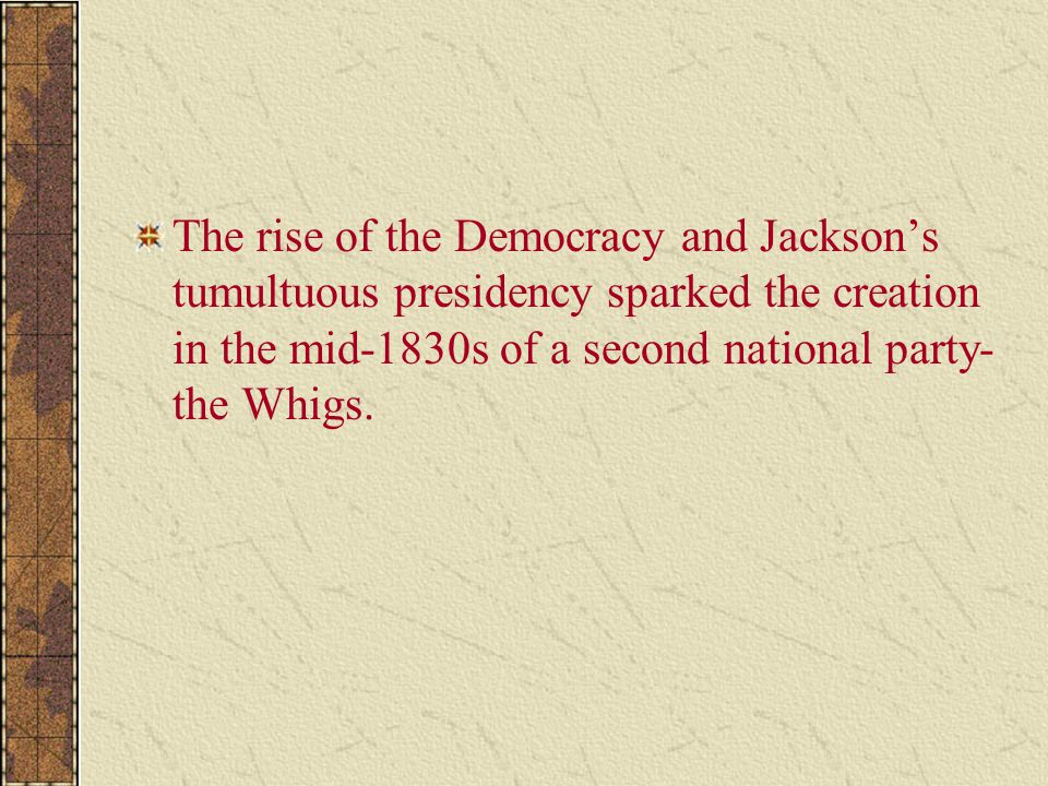 The rise of the Democracy and Jackson's tumultuous presidency sparked the creation in the mid-1830s of a second national party-the Whigs.