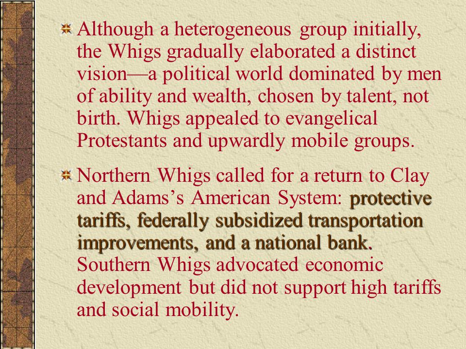 Although a heterogeneous group initially, the Whigs gradually elaborated a distinct vision—a political world dominated by men of ability and wealth, chosen by talent, not birth. Whigs appealed to evangelical Protestants and upwardly mobile groups.