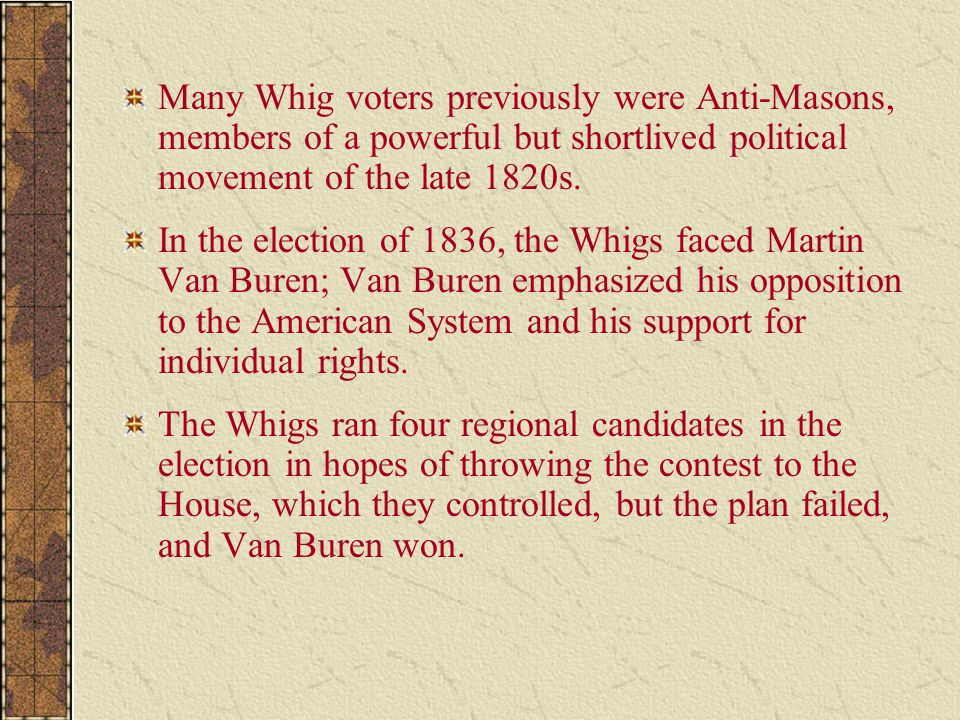 Many Whig voters previously were Anti-Masons, members of a powerful but shortlived political movement of the late 1820s.