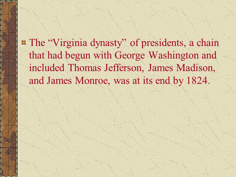 The Virginia dynasty of presidents, a chain that had begun with George Washington and included Thomas Jefferson, James Madison, and James Monroe, was at its end by 1824.