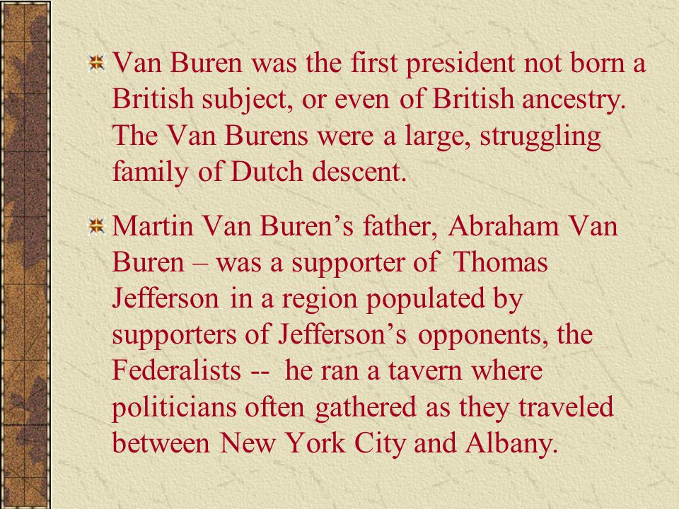 Van Buren was the first president not born a British subject, or even of British ancestry. The Van Burens were a large, struggling family of Dutch descent.