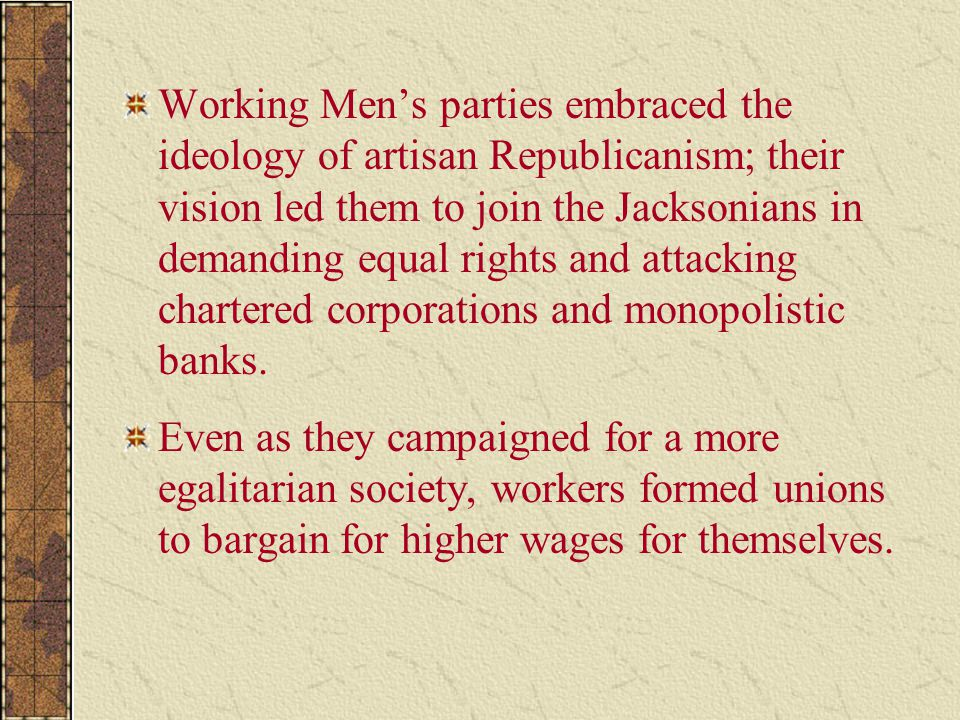 Working Men's parties embraced the ideology of artisan Republicanism; their vision led them to join the Jacksonians in demanding equal rights and attacking chartered corporations and monopolistic banks.