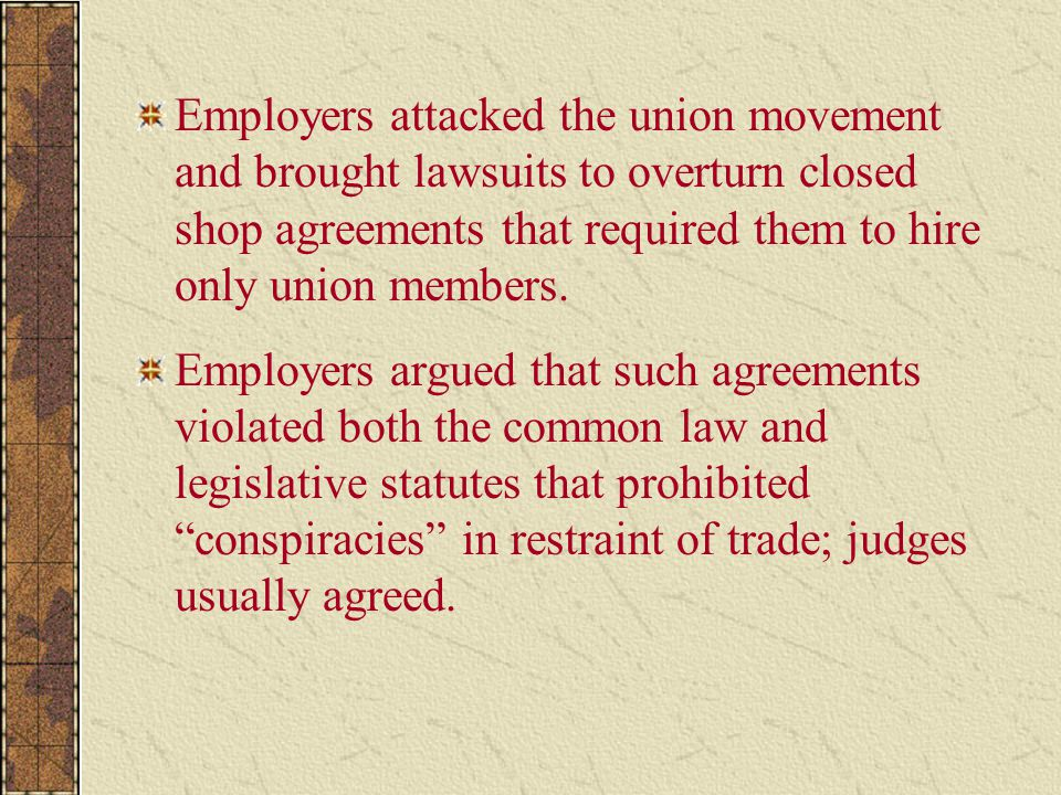 Employers attacked the union movement and brought lawsuits to overturn closed shop agreements that required them to hire only union members.