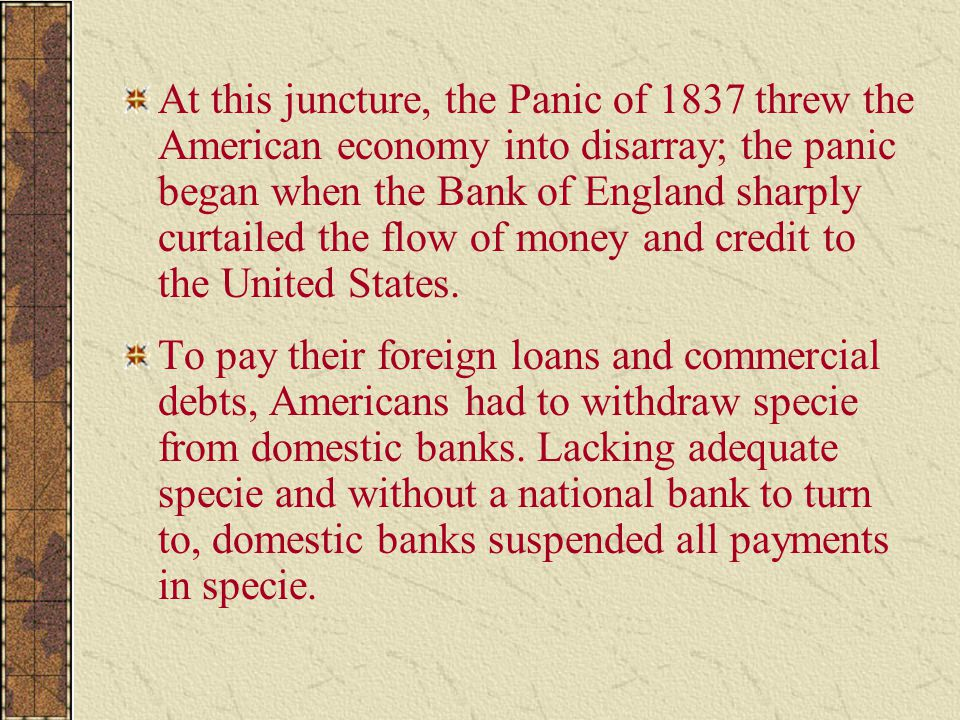 At this juncture, the Panic of 1837 threw the American economy into disarray; the panic began when the Bank of England sharply curtailed the flow of money and credit to the United States.