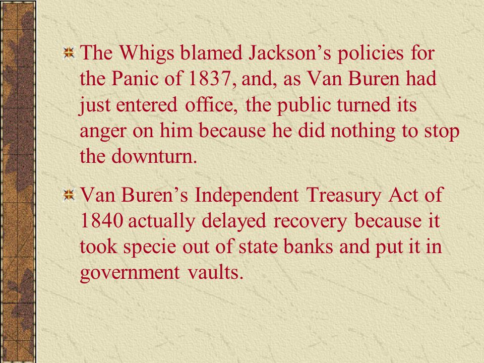 The Whigs blamed Jackson's policies for the Panic of 1837, and, as Van Buren had just entered office, the public turned its anger on him because he did nothing to stop the downturn.