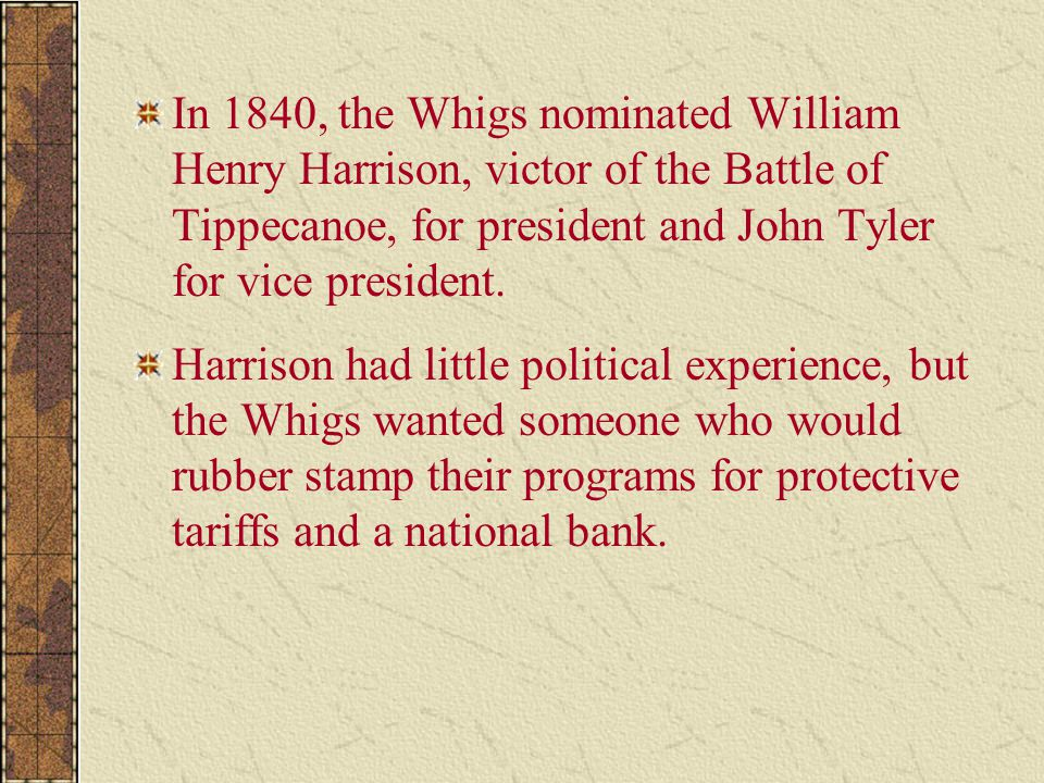 In 1840, the Whigs nominated William Henry Harrison, victor of the Battle of Tippecanoe, for president and John Tyler for vice president.