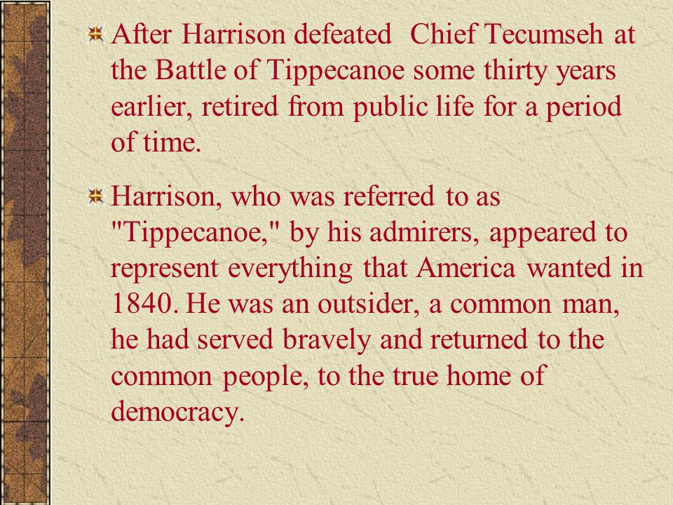 After Harrison defeated Chief Tecumseh at the Battle of Tippecanoe some thirty years earlier, retired from public life for a period of time.