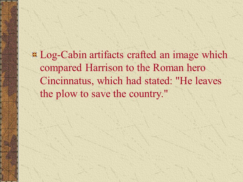 Log-Cabin artifacts crafted an image which compared Harrison to the Roman hero Cincinnatus, which had stated: He leaves the plow to save the country.