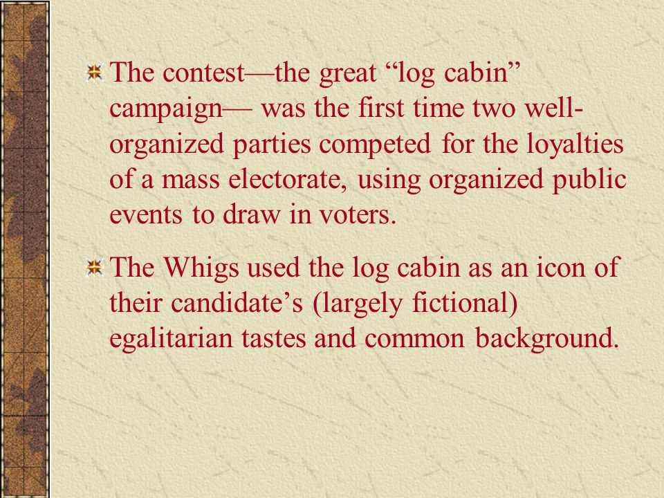 The contest—the great log cabin campaign— was the first time two well-organized parties competed for the loyalties of a mass electorate, using organized public events to draw in voters.