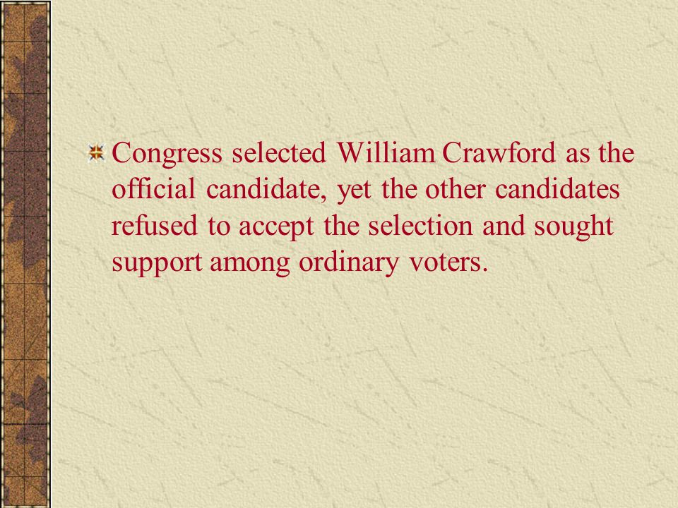 Congress selected William Crawford as the official candidate, yet the other candidates refused to accept the selection and sought support among ordinary voters.