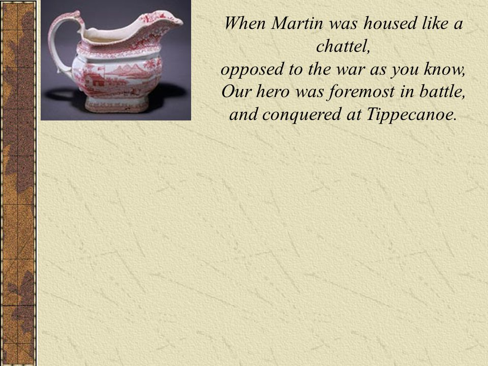 When Martin was housed like a chattel, opposed to the war as you know, Our hero was foremost in battle, and conquered at Tippecanoe.