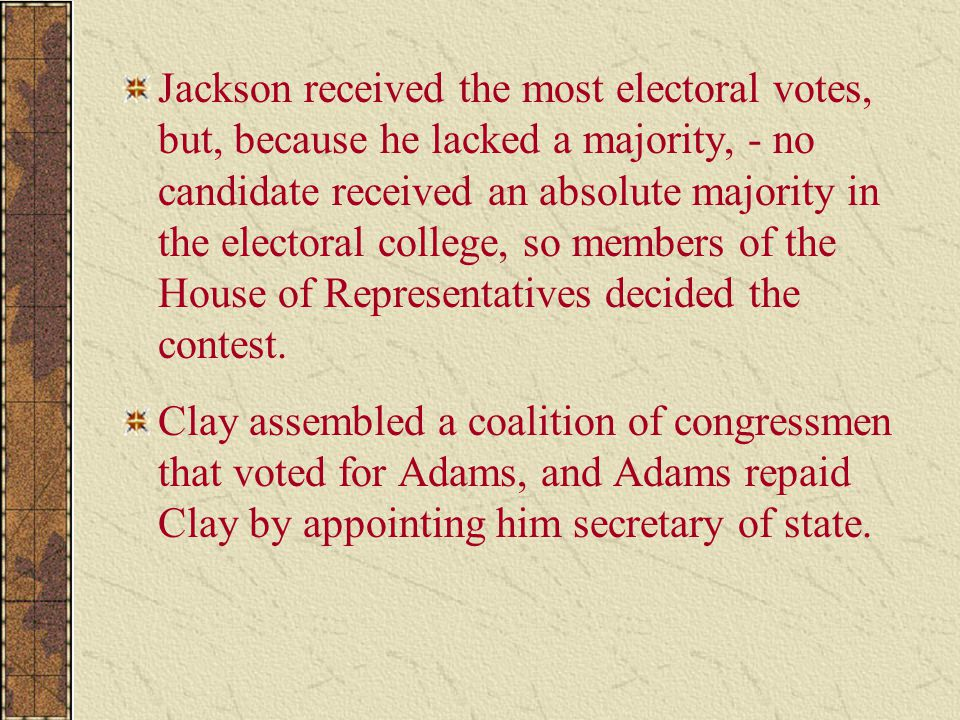 Jackson received the most electoral votes, but, because he lacked a majority, - no candidate received an absolute majority in the electoral college, so members of the House of Representatives decided the contest.