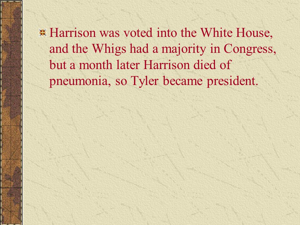 Harrison was voted into the White House, and the Whigs had a majority in Congress, but a month later Harrison died of pneumonia, so Tyler became president.