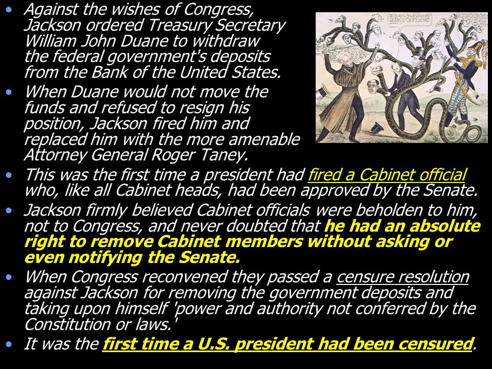 Against the wishes of Congress, Jackson ordered Treasury Secretary William John Duane to withdraw the federal government s deposits from the Bank of the United States.