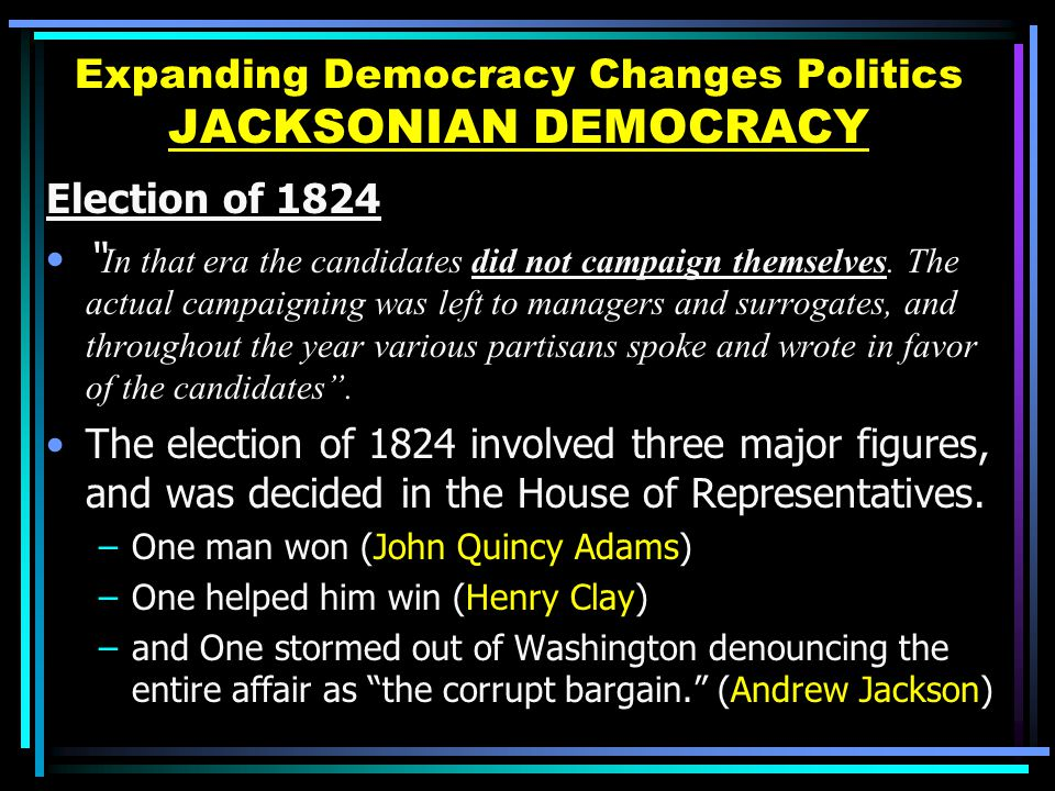 how did the jacksonian democrats promote political democracy The jacksonian democrats emphasis on political democracy by increasing political participation and expanding of the right to vote was one of their greatest successes in the presidential election of 1824, fewer than 27 percent of adult white males voted.