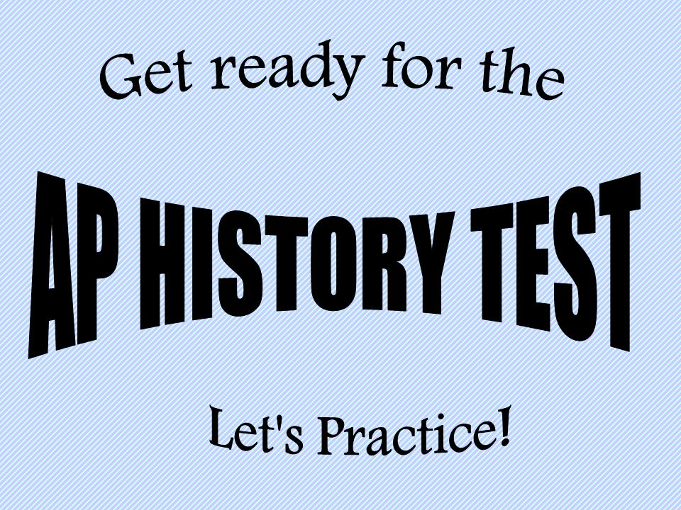 Get ready for the AP HISTORY TEST Let s Practice!