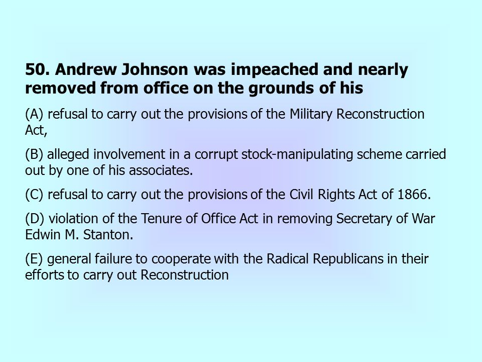 50. Andrew Johnson was impeached and nearly removed from office on the grounds of his