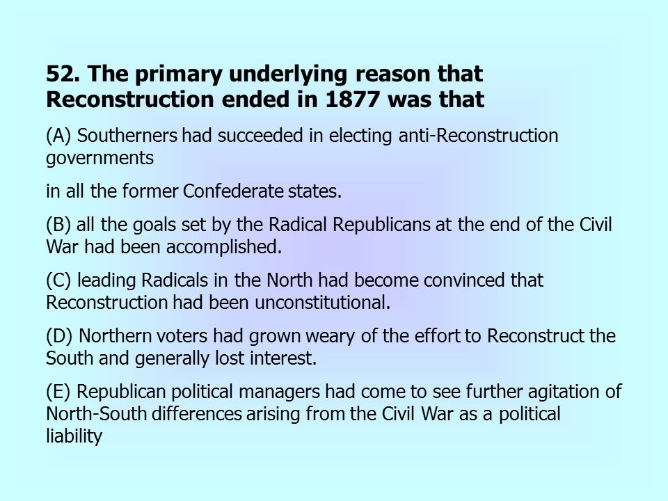 52. The primary underlying reason that Reconstruction ended in 1877 was that