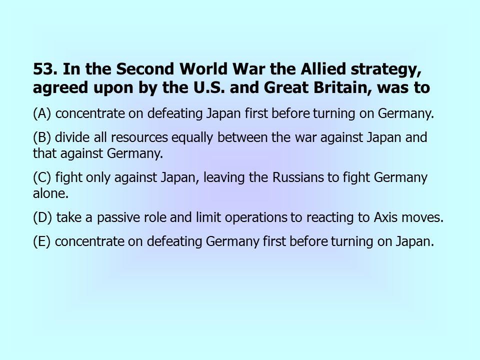 53. In the Second World War the Allied strategy, agreed upon by the U