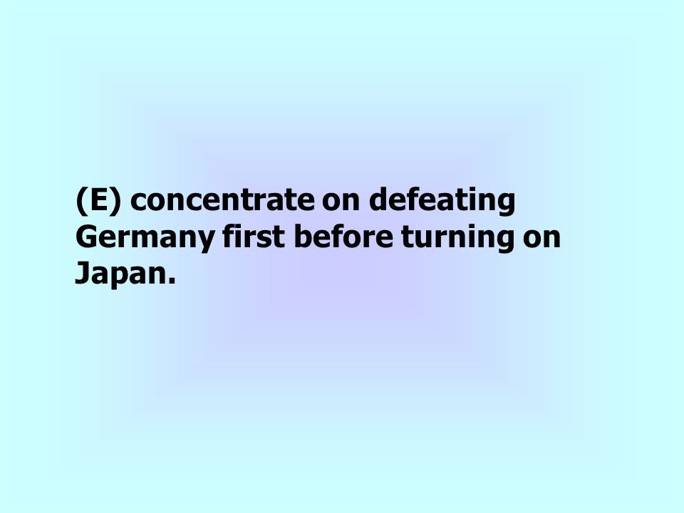 (E) concentrate on defeating Germany first before turning on Japan.