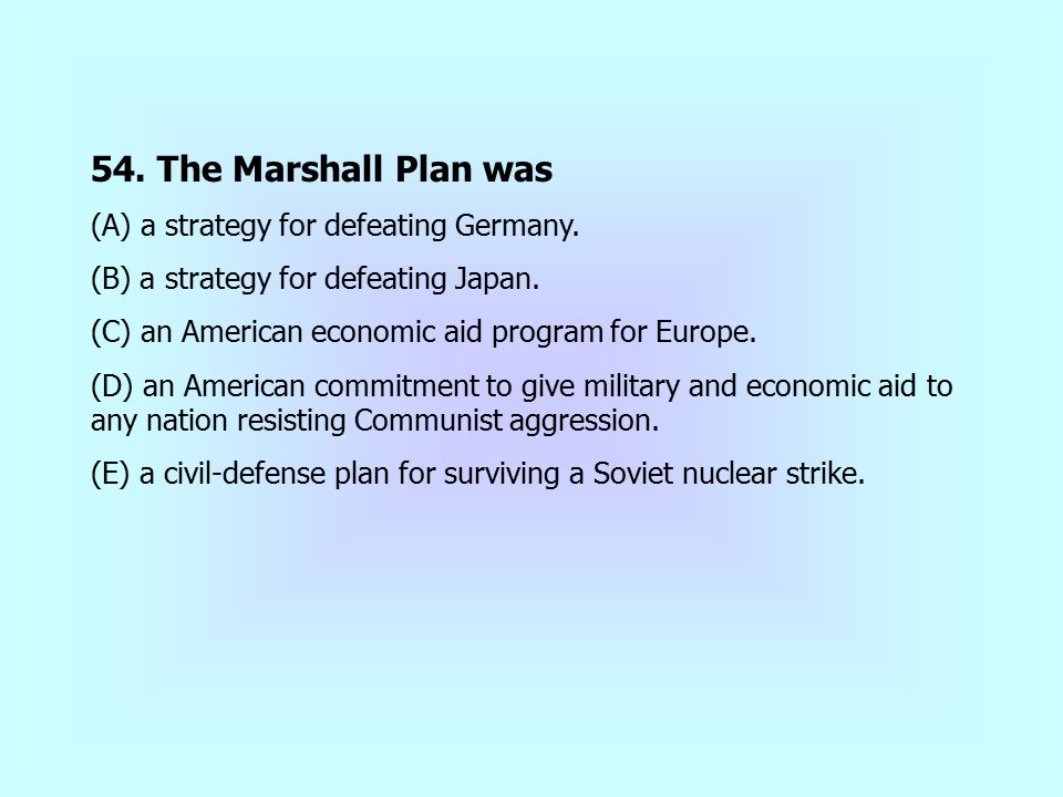 54. The Marshall Plan was (A) a strategy for defeating Germany.