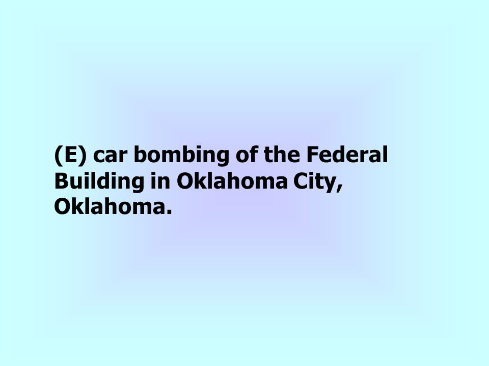 (E) car bombing of the Federal Building in Oklahoma City, Oklahoma.