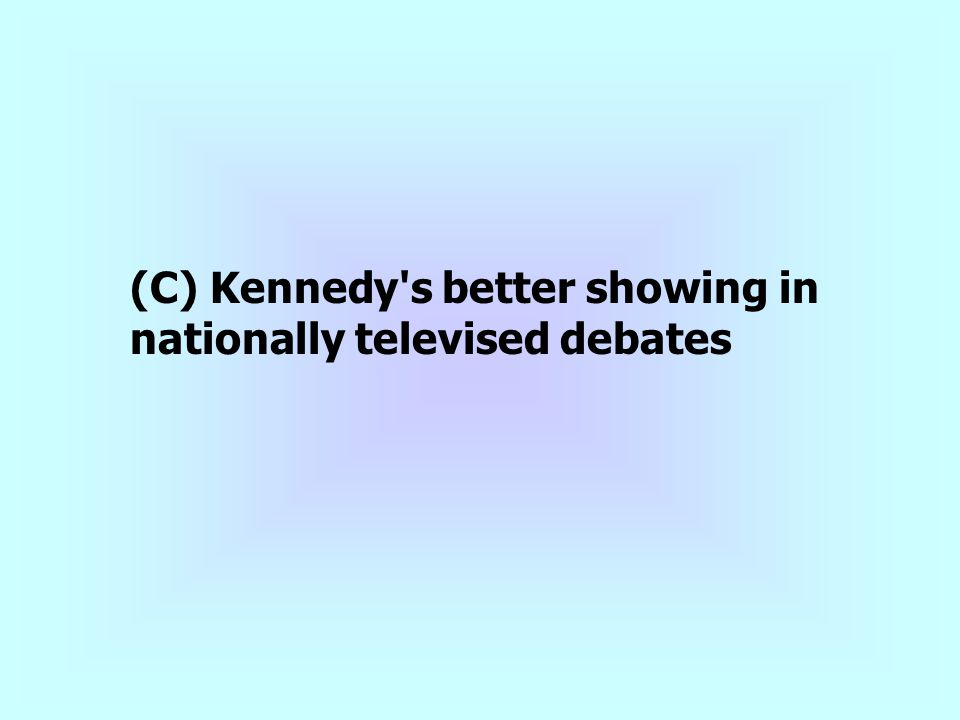 (C) Kennedy s better showing in nationally televised debates