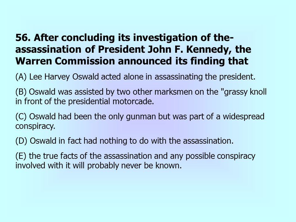 56. After concluding its investigation of the-assassination of President John F. Kennedy, the Warren Commission announced its finding that