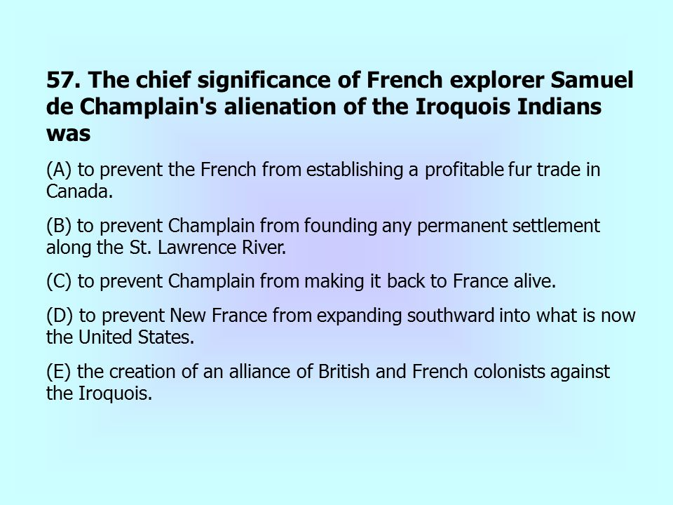 57. The chief significance of French explorer Samuel de Champlain s alienation of the Iroquois Indians was