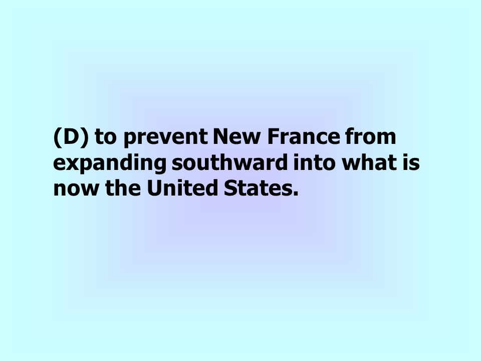 (D) to prevent New France from expanding southward into what is now the United States.