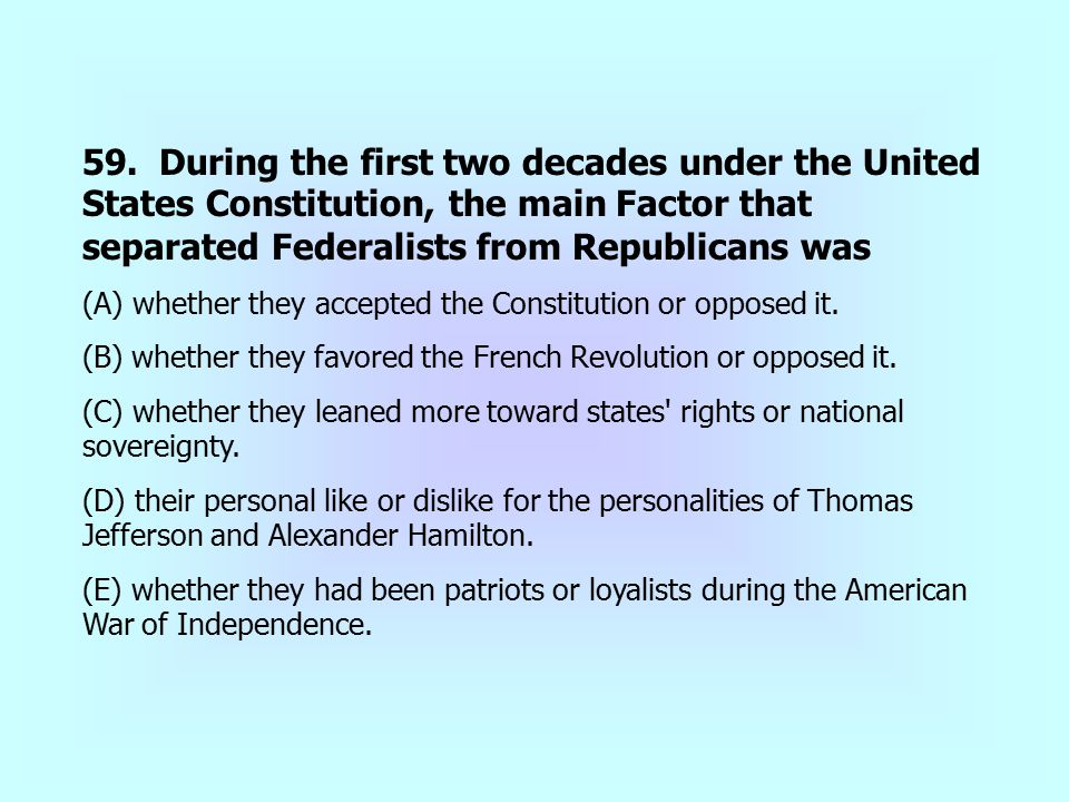 59. During the first two decades under the United States Constitution, the main Factor that separated Federalists from Republicans was