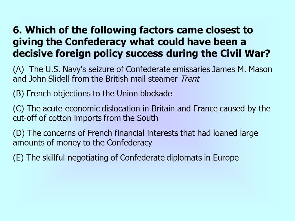 6. Which of the following factors came closest to giving the Confederacy what could have been a decisive foreign policy success during the Civil War