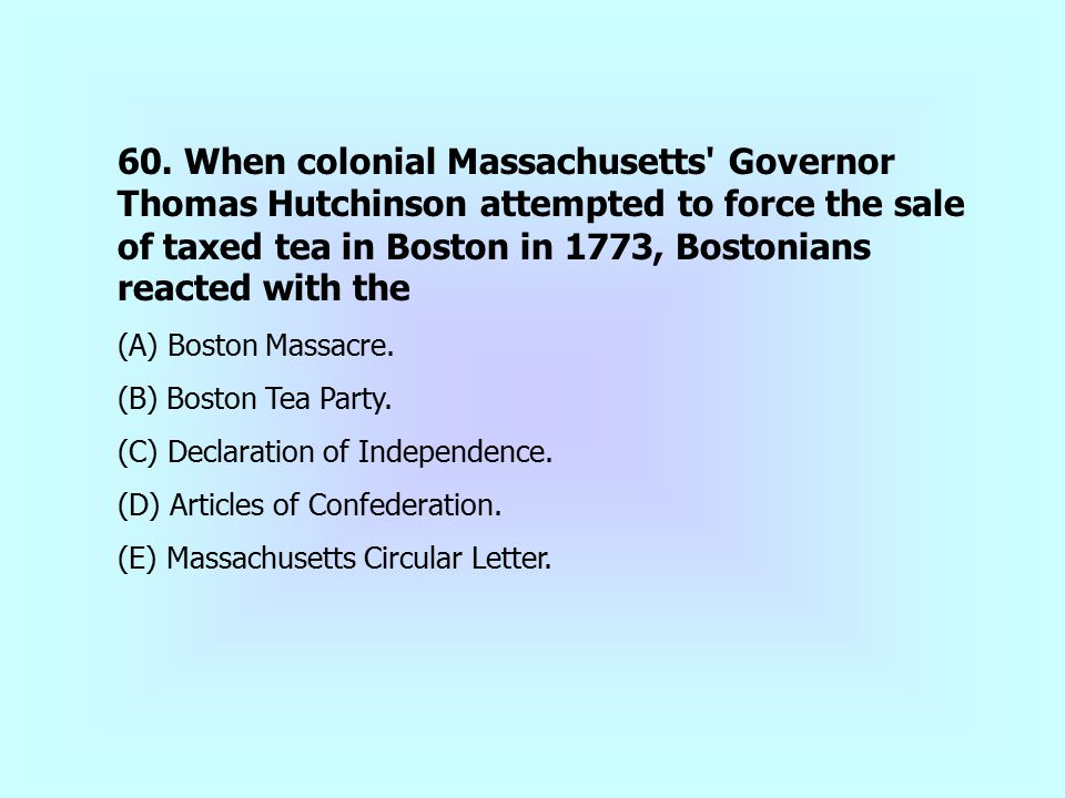 60. When colonial Massachusetts Governor Thomas Hutchinson attempted to force the sale of taxed tea in Boston in 1773, Bostonians reacted with the
