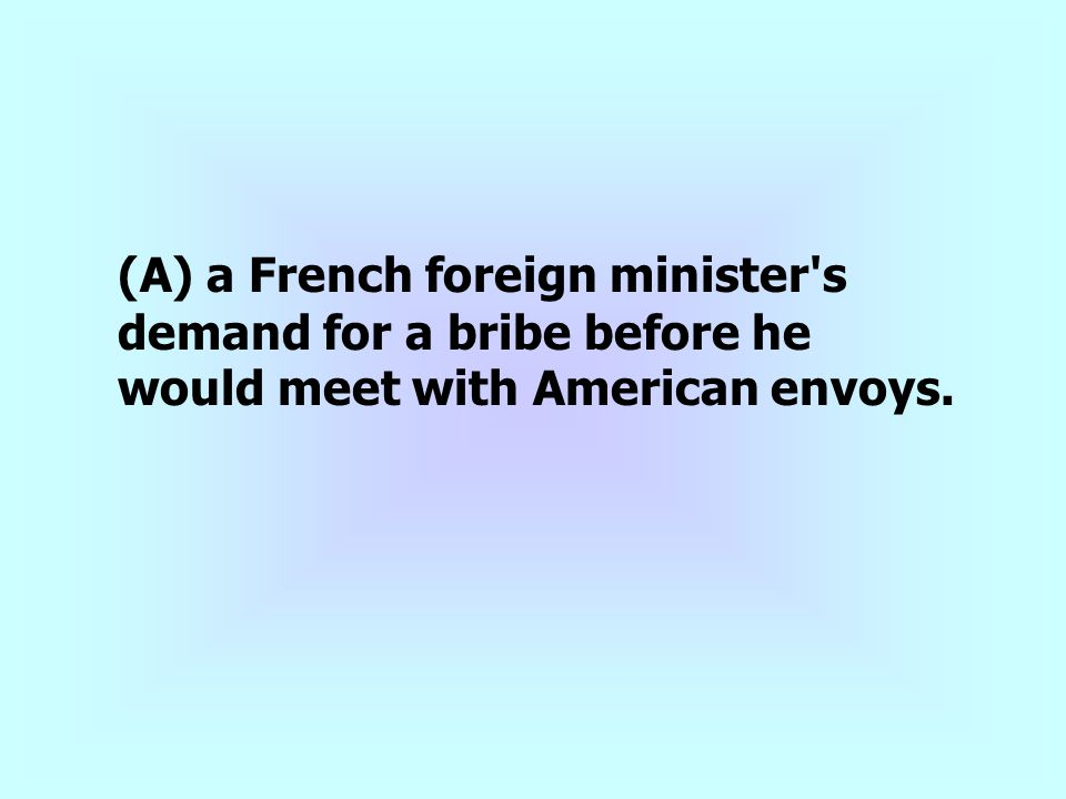 (A) a French foreign minister s demand for a bribe before he would meet with American envoys.