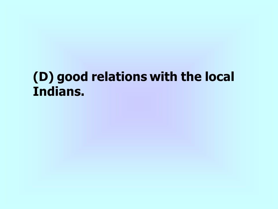 (D) good relations with the local Indians.