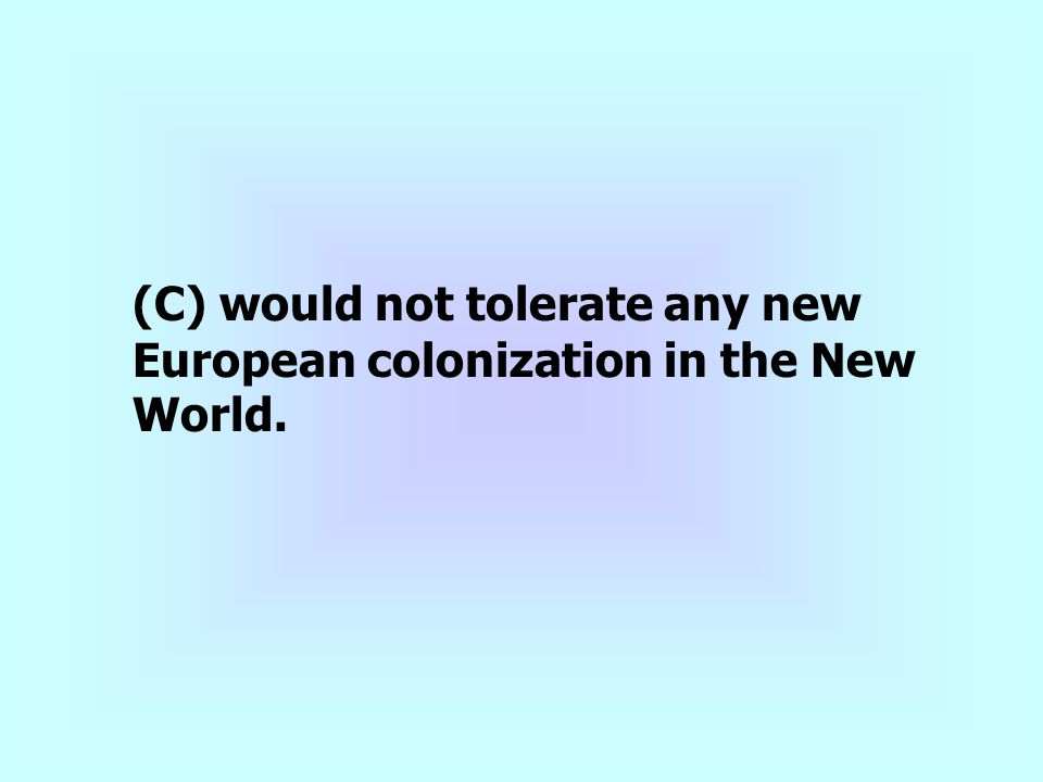 (C) would not tolerate any new European colonization in the New World.