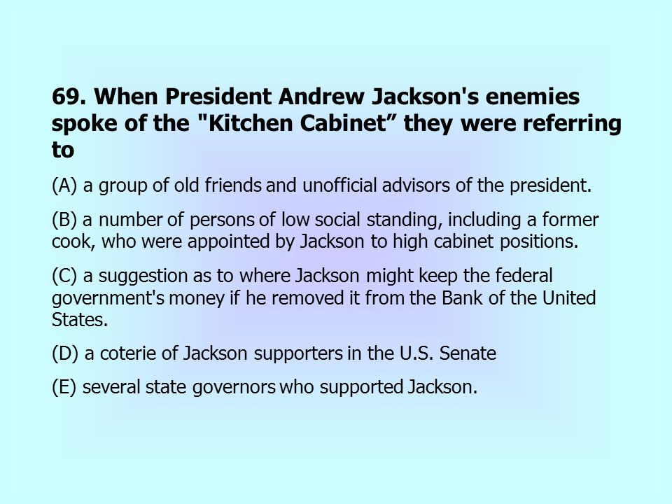 69. When President Andrew Jackson s enemies spoke of the Kitchen Cabinet they were referring to