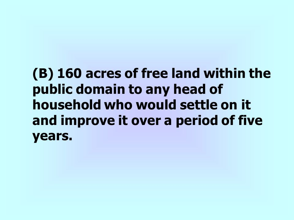 (B) 160 acres of free land within the public domain to any head of household who would settle on it and improve it over a period of five years.