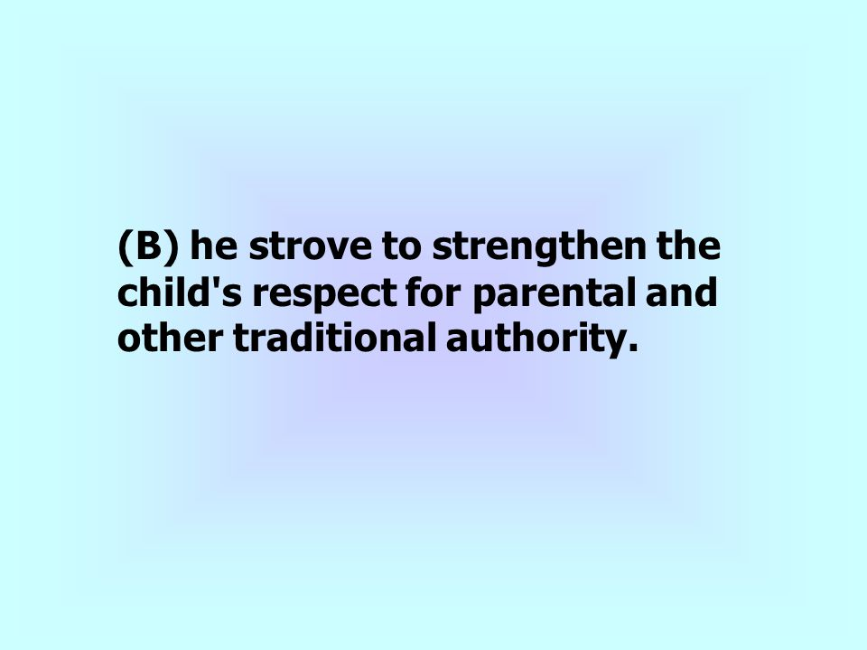 (B) he strove to strengthen the child s respect for parental and other traditional authority.