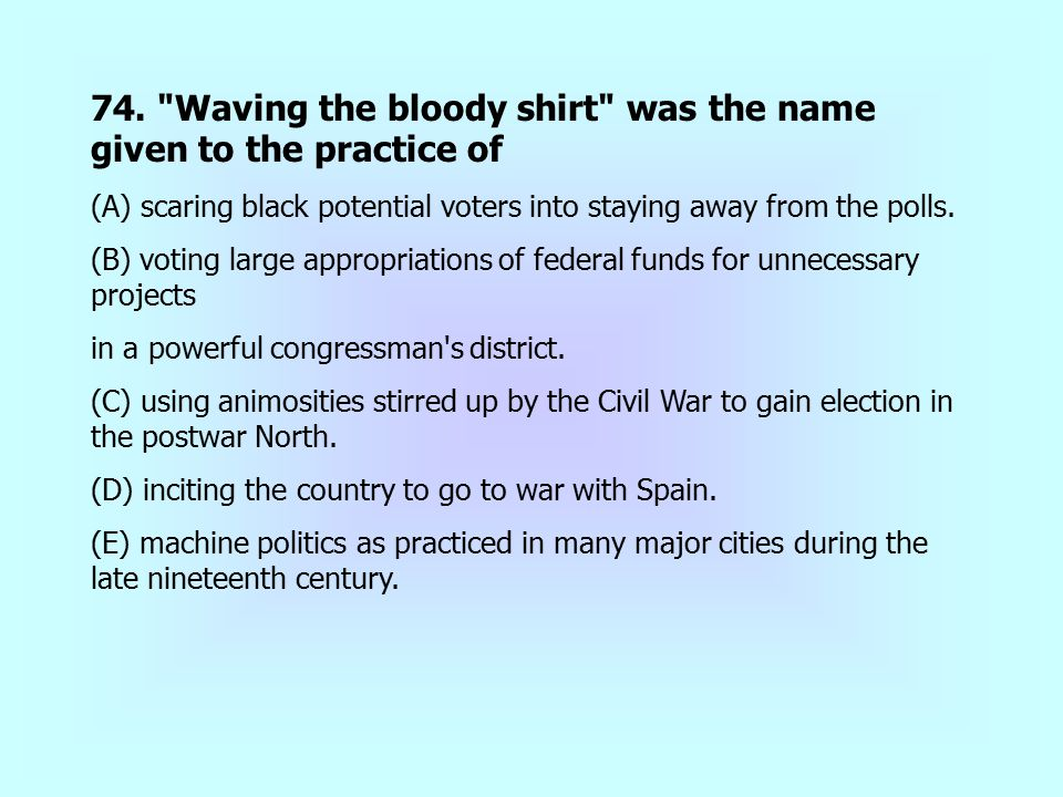 74. Waving the bloody shirt was the name given to the practice of