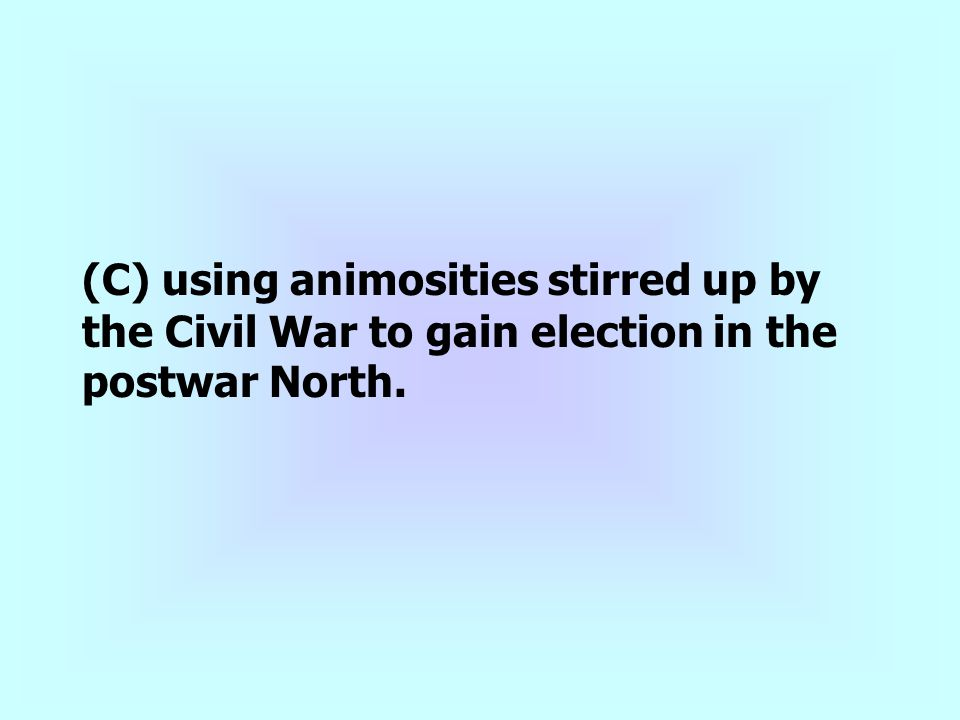 (C) using animosities stirred up by the Civil War to gain election in the postwar North.