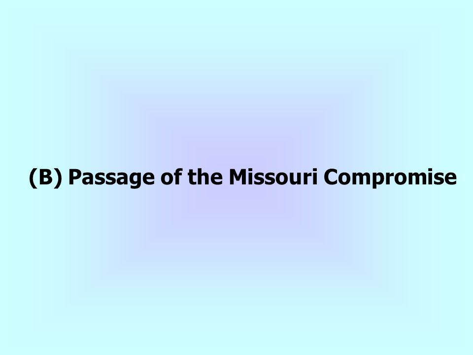 (B) Passage of the Missouri Compromise