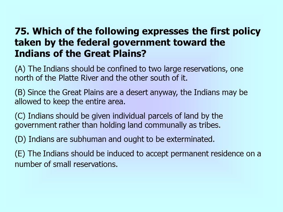 75. Which of the following expresses the first policy taken by the federal government toward the Indians of the Great Plains
