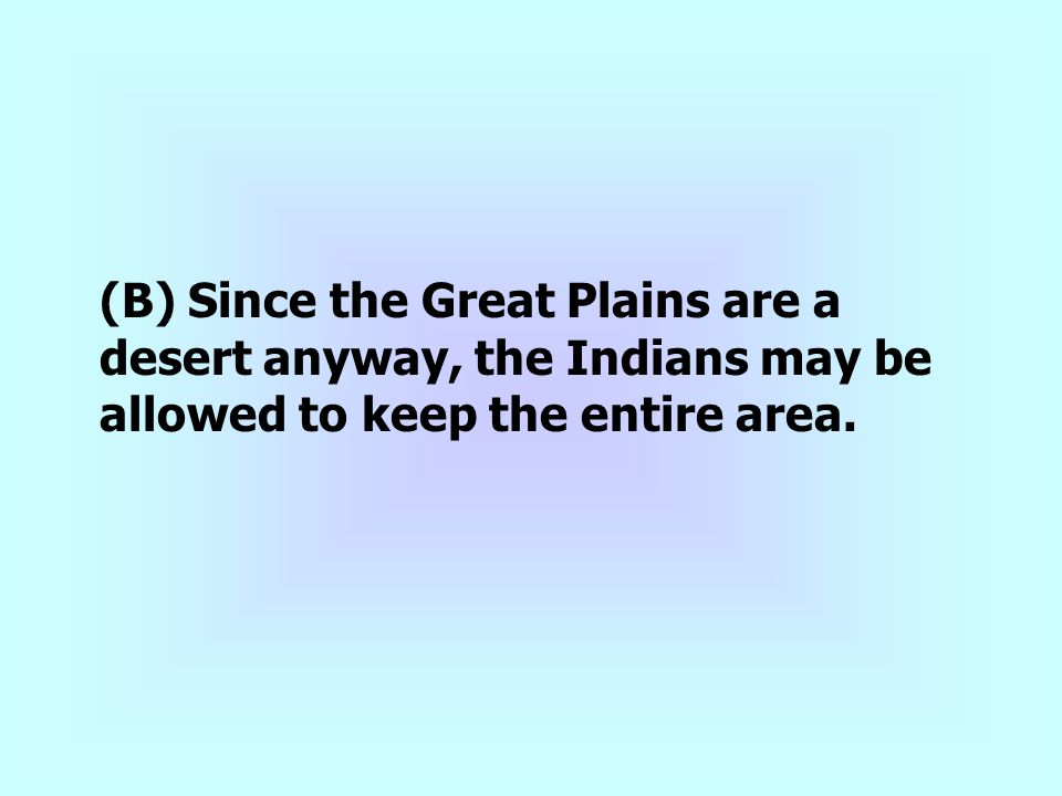 (B) Since the Great Plains are a desert anyway, the Indians may be allowed to keep the entire area.