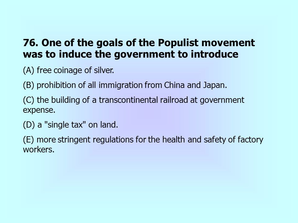 76. One of the goals of the Populist movement was to induce the government to introduce