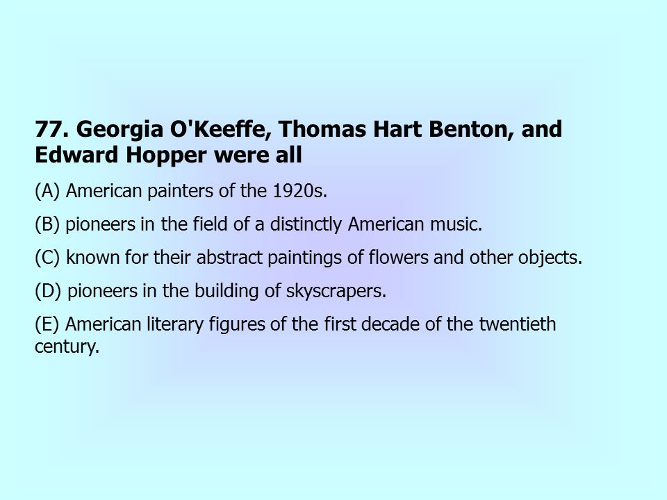 77. Georgia O Keeffe, Thomas Hart Benton, and Edward Hopper were all