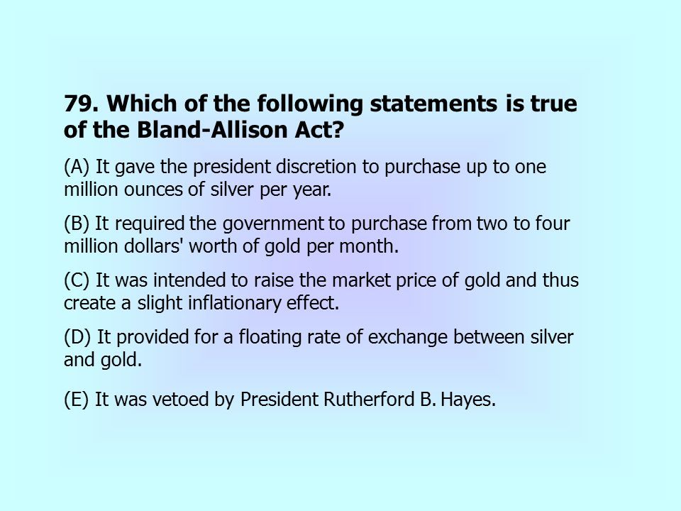 79. Which of the following statements is true of the Bland-Allison Act