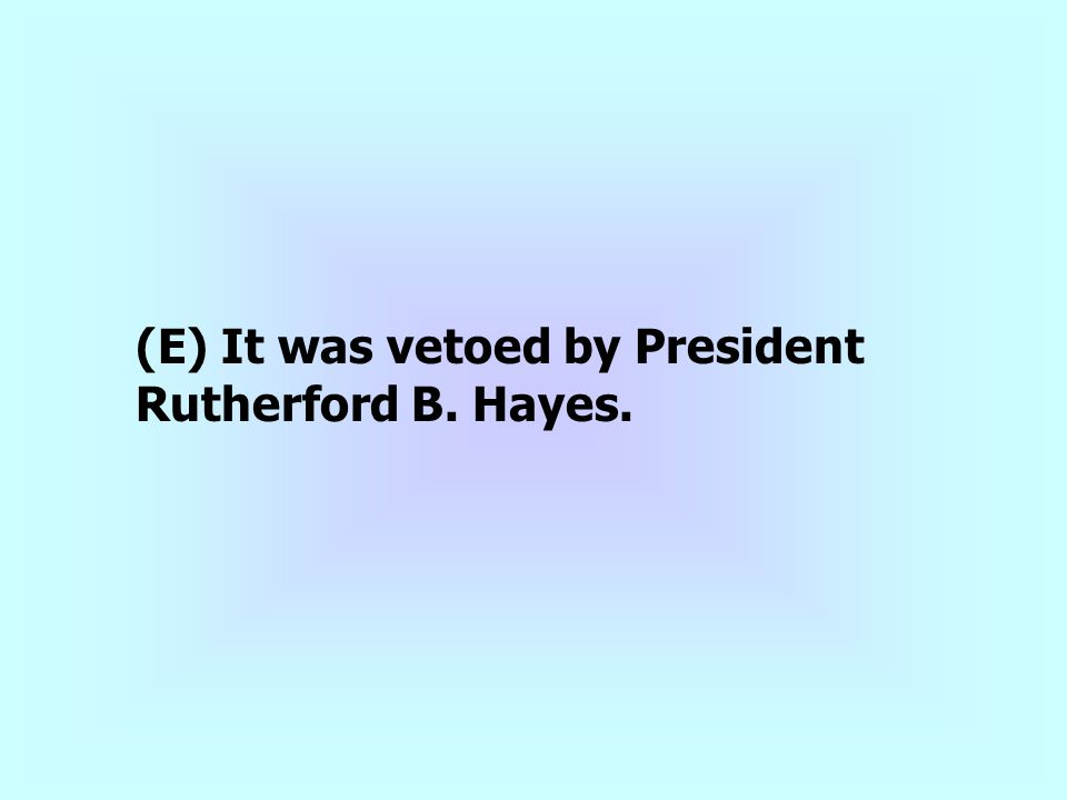 (E) It was vetoed by President Rutherford B. Hayes.