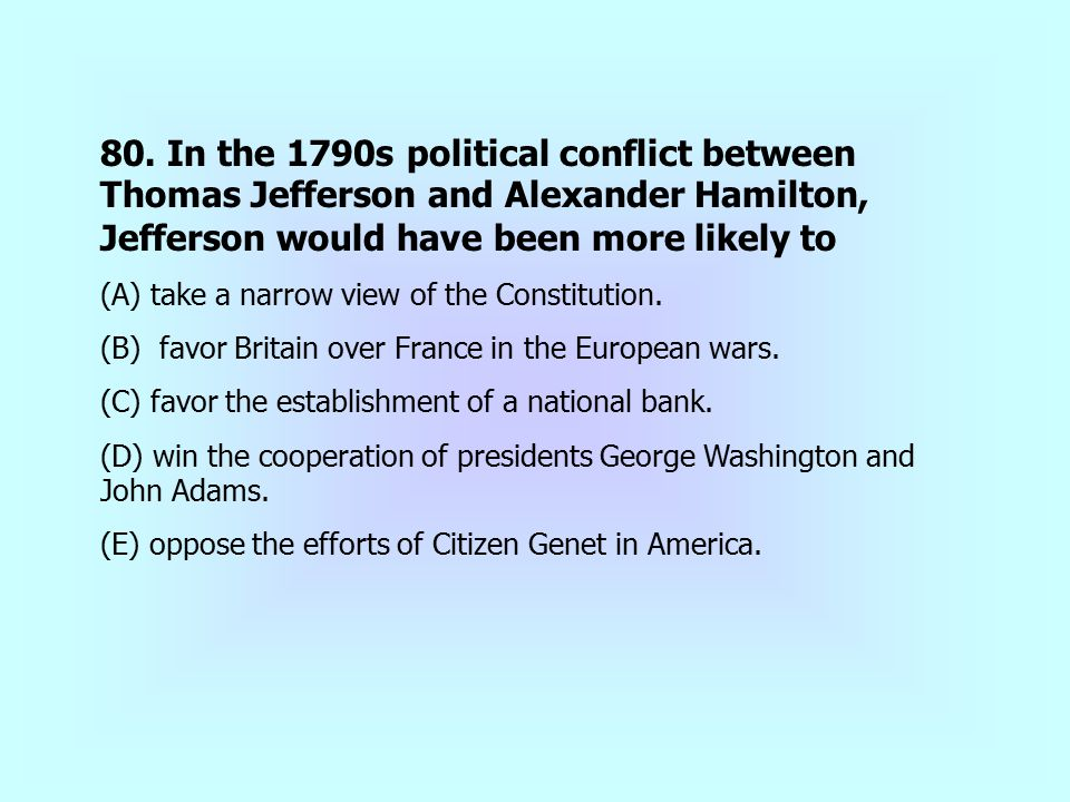 80. In the 1790s political conflict between Thomas Jefferson and Alexander Hamilton, Jefferson would have been more likely to