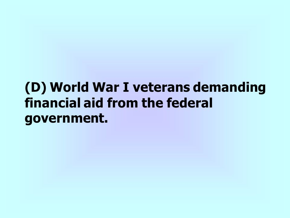 (D) World War I veterans demanding financial aid from the federal government.